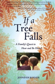If A Tree Falls - A Family's Quest to Hear and Be Heard ebook by Jennifer Rosner