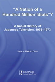 A Nation of a Hundred Million Idiots? - A Social History of Japanese Television, 1953 - 1973 ebook by Jayson Makoto Chun