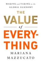 The Value of Everything - Making and Taking in the Global Economy ebook by Mariana Mazzucato