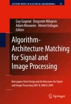 Algorithm-Architecture Matching for Signal and Image Processing - Best papers from Design and Architectures for Signal and Image Processing 2007 & 2008 & 2009 ebook by Guy Gogniat, Dragomir Milojevic, Adam Morawiec,...