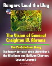 Rangers Lead the Way: The Vision of General Creighton W. Abrams - The Post-Vietnam Army, The Ranger Battalion since World War II, the Wickham and Sullivan Charters, Lesson Learned ebook by Progressive Management