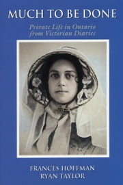 Much to Be Done - Private Life in Ontario From Victorian Diaries ebook by Frances Hoffman,Ryan Taylor