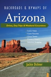 Backroads & Byways of Arizona: Drives, Day Trips & Weekend Excursions (Backroads & Byways) ebook by Jackie Dishner