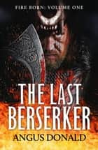 The Last Berserker - An action-packed Viking adventure ebook by Angus Donald
