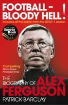Football - Bloody Hell! - The Biography of Alex Ferguson ebook by Patrick Barclay
