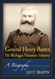 General Henry Baxter, 7th Michigan Volunteer Infantry - A Biography ebook by Jay C. Martin