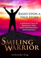 Smiling Warrior: A True Swedish Tale Of Breaking Free And Remembering Awesomeness. ebook by Sven-Alex Trygg