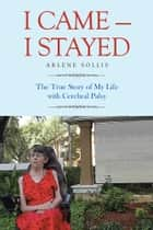 I Came—I Stayed ebook by Arlene Sollis
