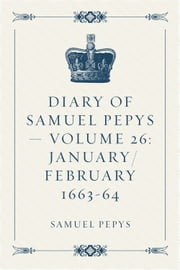 Diary of Samuel Pepys — Volume 26: January/February 1663-64 ebook by Samuel Pepys