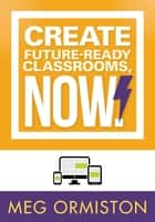 Create FutureReady Classrooms, Now! ebook by Meg Ormiston