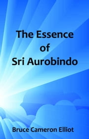The Essence of Sri Aurobindo ebook by Bruce Cameron Elliot
