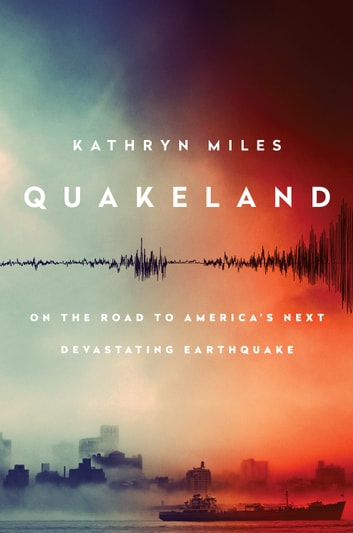 Quakeland - On the Road to America's Next Devastating Earthquake ebook by Kathryn Miles