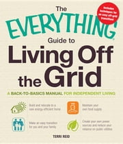 The Everything Guide to Living Off the Grid: A Back-To-Basics Manual for Independent Living ebook by Reid, Terri