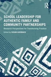 School Leadership for Authentic Family and Community Partnerships - Research Perspectives for Transforming Practice ebook by Susan Auerbach
