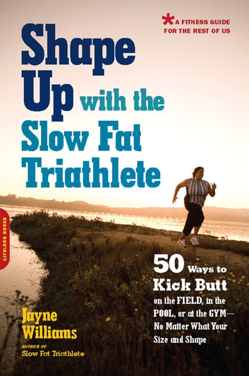 Shape Up with the Slow Fat Triathlete - 50 Ways to Kick Butt on the Field, in the Pool, or at the Gym--No Matter What Your Size and Shape ebook by Jayne Williams