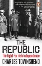 The Republic - The Fight for Irish Independence, 1918-1923 eBook by Charles Townshend