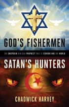 God's Fishermen, Satan's Hunters - The Unspoken Biblical Prophecy that Is Terrorizing the World ebook by Chadwick Harvey
