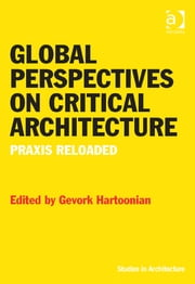 Global Perspectives on Critical Architecture - Praxis Reloaded ebook by Dr Gevork Hartoonian,Dr Eamonn Canniffe