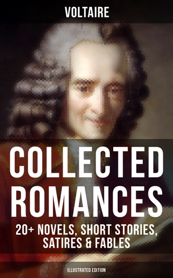 Voltaire: Collected Romances: 20+ Novels, Short Stories, Satires & Fables (Illustrated Edition) - Candide, Zadig, The Huron, Plato's Dream, Micromegas, The White Bull, The Princess of Babylon, The Sage and the Atheist, The Man of Forty Crowns, Bababec, Ancient Faith and Fable, The Study of Nature… eBook by Voltaire