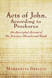 Acts of John, According to Prochorus - An Apocryphal Account of His Journeys, Miracles and Death [translated] ebook by Margarita Grillis,Dr. James Corr,Prochorus