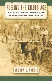 Fueling the Gilded Age - Railroads, Miners, and Disorder in Pennsylvania Coal Country ebook by Andrew B. Arnold