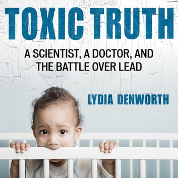 Toxic Truth - A Scientist, a Doctor, and the Battle over Lead audiobook by Lydia Denworth