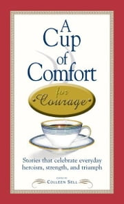 A Cup of Comfort Courage: Stories That Celebrate Everyday Heroism, Strength, and Triumph ebook by Colleen Sell