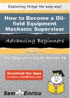 How to Become a Oil-field Equipment Mechanic Supervisor ebook by Darleen Healey