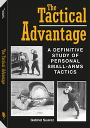 The Tactical Advantage: A Definitive Study Of Personal Small-Arms Tactics ebook by Suarez, Gabriel