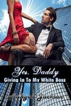 Yes, Daddy: Giving Into My White Boss ebook by Aaliyah Jackson