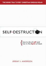 Self-Destruction: How to Die of Self and Live in the Spirit of God ebook by Jeremy Anderson