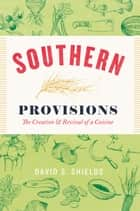 Southern Provisions - The Creation and Revival of a Cuisine ebook by David S. Shields