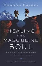 Healing the Masculine Soul ebook by Gordon Dalbey