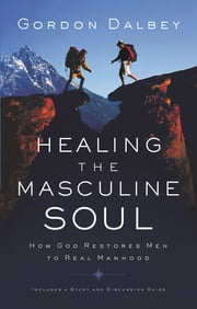 Healing the Masculine Soul - God's Restoration of Men to Real Manhood ebook by Gordon Dalbey
