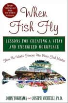 When Fish Fly - Lessons for Creating a Vital and Energized Workplace from the World Famous Pike Place Fish Market ebook by Joseph Michelli, John Yokoyama