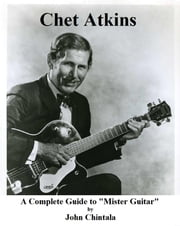 "Chet Atkins - A Complete Guide to ""Mister Guitar"" ebook by John Chintala"