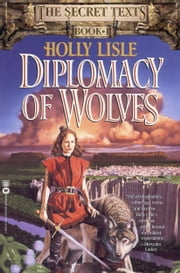 Diplomacy of Wolves - Book 1 of the Secret Texts ebook by Holly Lisle