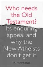Who Needs the Old Testament? - Its Enduring Appeal and Why the New Atheists Don't Get It ebook by Dr Katharine Dell
