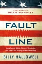 Fault Line - How a Seismic Shift in Culture Is Threatening Free Speech and Shaping the Next Generation ebook by Billy Hallowell