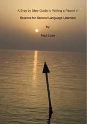 A Step by Step Guide to Writing a Report in Science for Second Language Learners ebook by Paul Love
