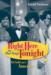 Right Here on Our Stage Tonight!: Ed Sullivan's America ebook by Nachman, Gerald
