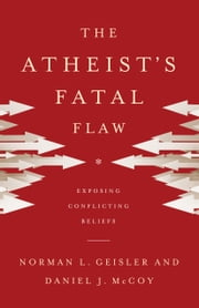The Atheist's Fatal Flaw - Exposing Conflicting Beliefs ebook by Norman L. Geisler,Daniel J. McCoy
