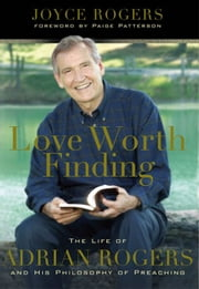 Love Worth Finding: The Life of Adrian Rogers and His Philosophy of Preaching ebook by Joyce Rogers,L. Paige Patterson
