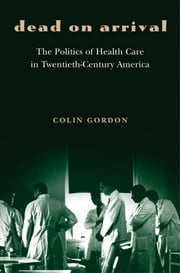 Dead on Arrival - The Politics of Health Care in Twentieth-Century America ebook by Colin Gordon