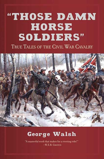 Those Damn Horse Soldiers - True Tales of the Civil War Cavalry ebook by George Walsh