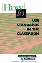 How to Use Standards in the Classroom ebook by Douglas E. Harris, Judy F. Carr