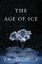 The Age of Ice - A Novel ebook by J. M. Sidorova