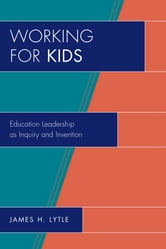 Working for Kids - Educational Leadership as Inquiry and Invention ebook by James H. Lytle