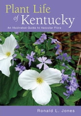 Plant Life of Kentucky - An Illustrated Guide to the Vascular Flora ebook by Ronald L. Jones
