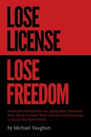 Lose License Lose Freedom - Essential Information for Aging Baby Boomers Who Want to Keep their License and Continue to Enjoy the Open Road ebook by Michael Vaughan